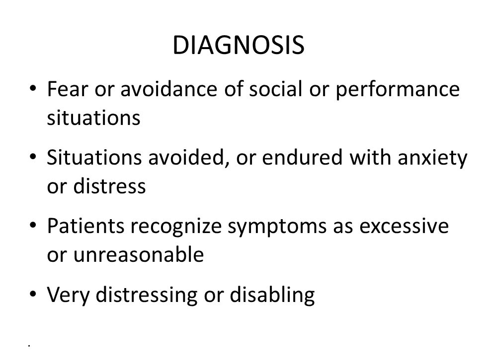 DIAGNOSIS Fear or avoidance of social or performance situations