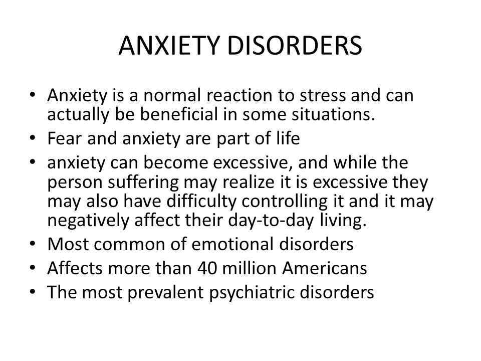 ANXIETY DISORDERS Anxiety is a normal reaction to stress and can actually be beneficial in some situations.