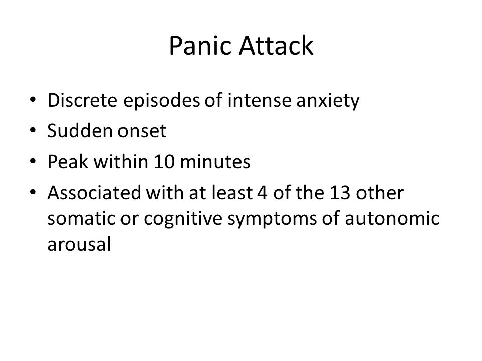 Panic Attack Discrete episodes of intense anxiety Sudden onset