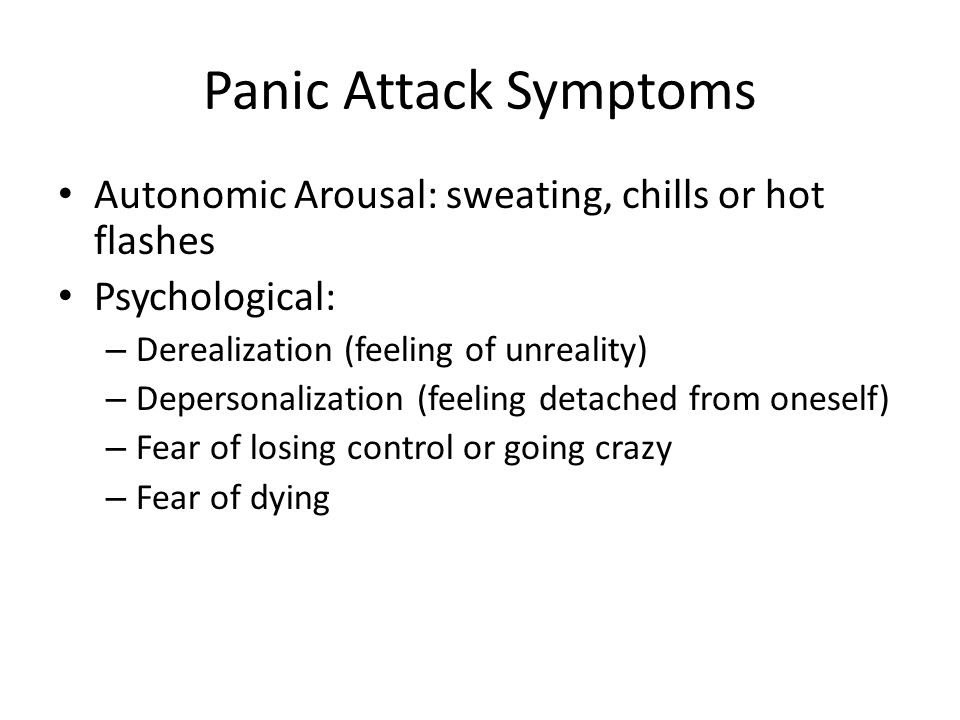 Panic Attack Symptoms Autonomic Arousal: sweating, chills or hot flashes. Psychological: Derealization (feeling of unreality)