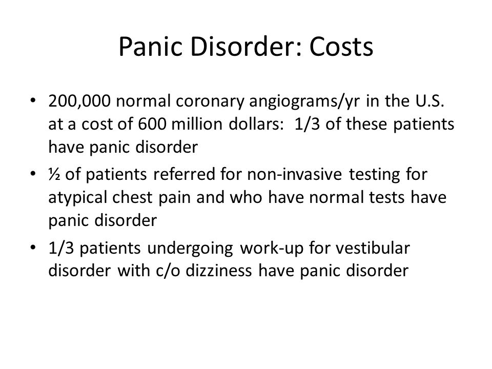 Panic Disorder: Costs 200,000 normal coronary angiograms/yr in the U.S. at a cost of 600 million dollars: 1/3 of these patients have panic disorder.
