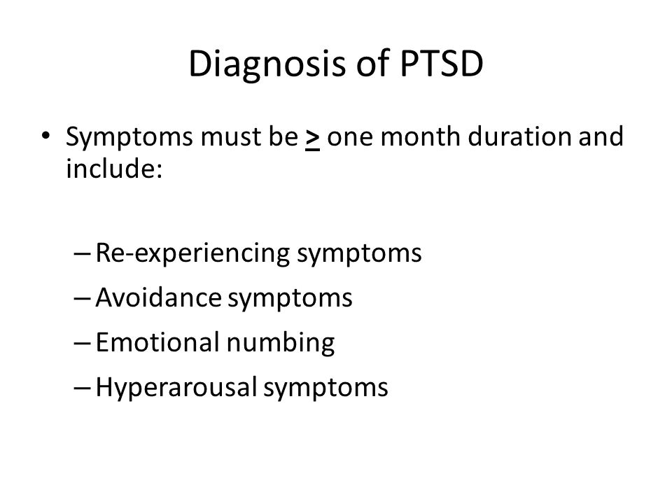 Diagnosis of PTSD Symptoms must be > one month duration and include: Re-experiencing symptoms. Avoidance symptoms.