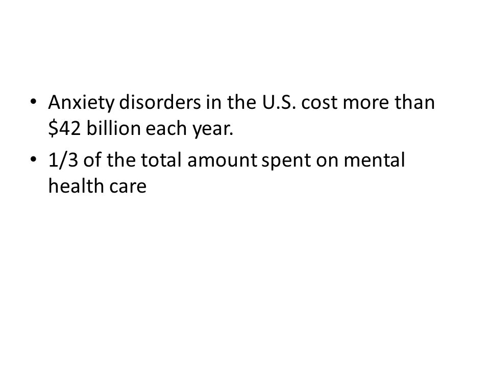 Anxiety disorders in the U.S. cost more than $42 billion each year.