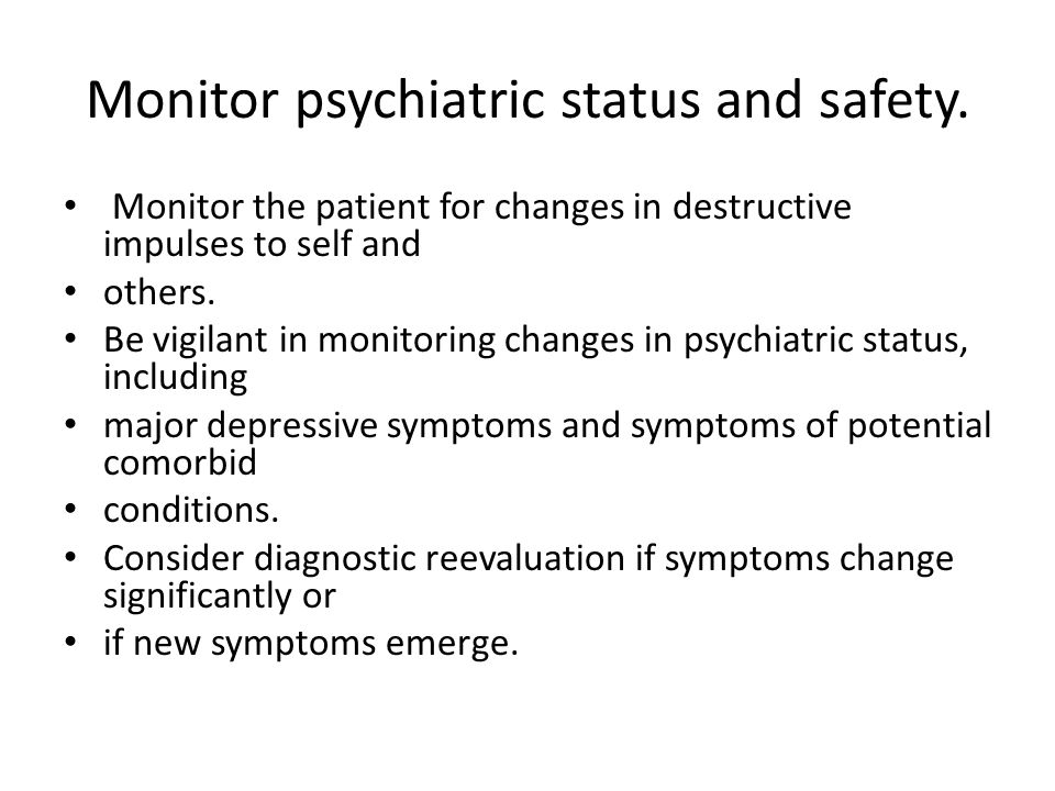 Monitor psychiatric status and safety.