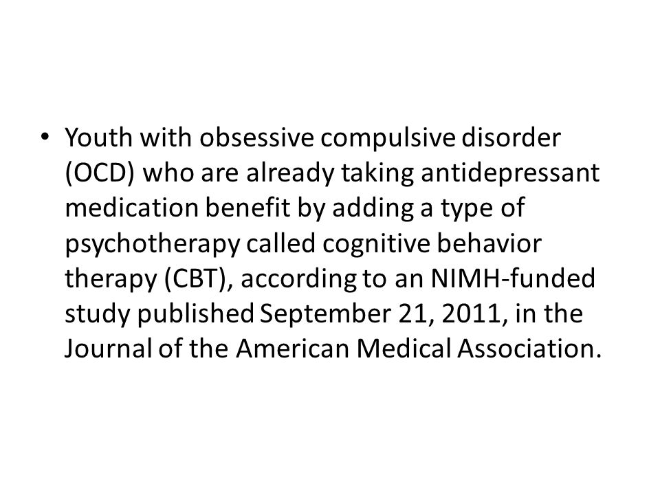 Youth with obsessive compulsive disorder (OCD) who are already taking antidepressant medication benefit by adding a type of psychotherapy called cognitive behavior therapy (CBT), according to an NIMH-funded study published September 21, 2011, in the Journal of the American Medical Association.