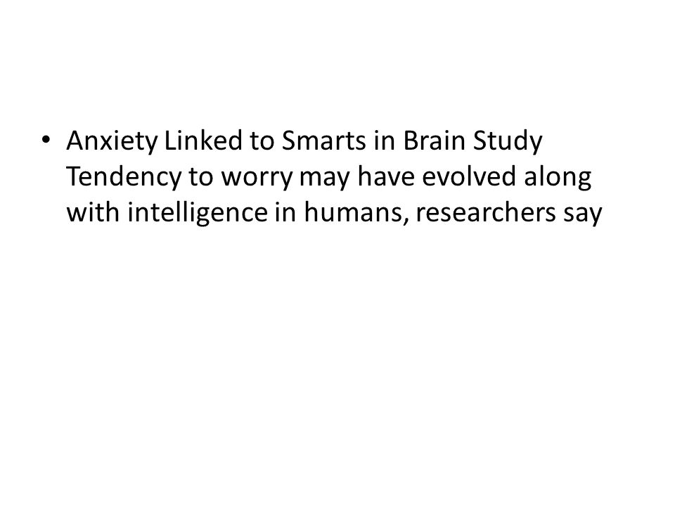 Anxiety Linked to Smarts in Brain Study Tendency to worry may have evolved along with intelligence in humans, researchers say