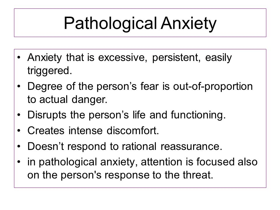 Pathological Anxiety Anxiety that is excessive, persistent, easily triggered. Degree of the person's fear is out-of-proportion to actual danger.