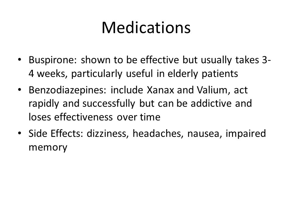 Medications Buspirone: shown to be effective but usually takes 3-4 weeks, particularly useful in elderly patients.