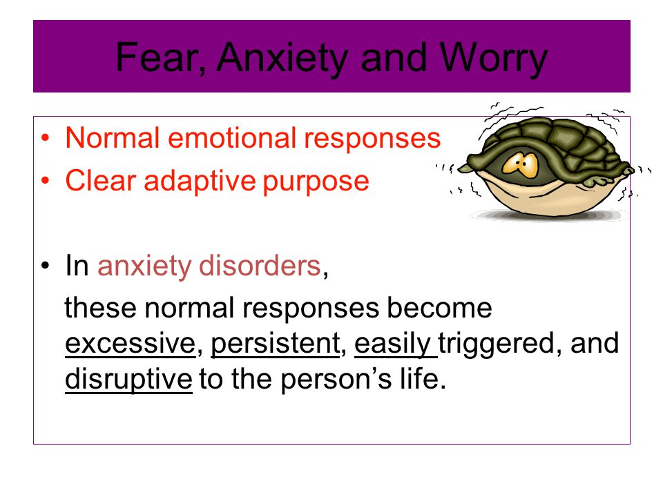 Fear, Anxiety and Worry Normal emotional responses