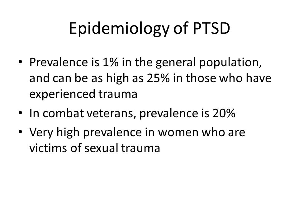 Epidemiology of PTSD Prevalence is 1% in the general population, and can be as high as 25% in those who have experienced trauma.