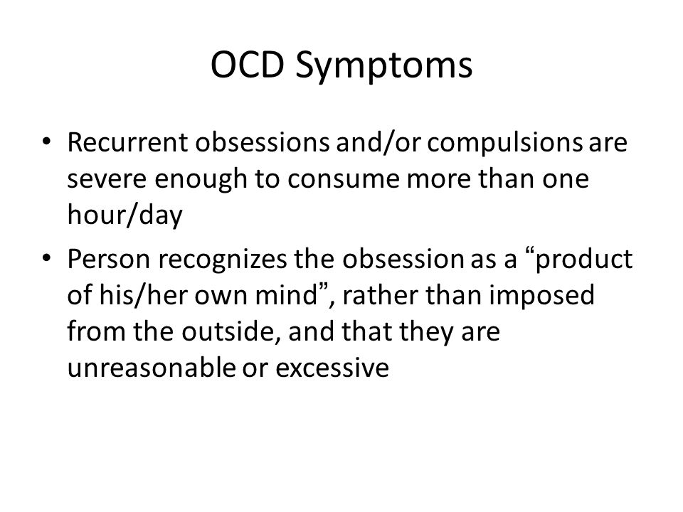 OCD Symptoms Recurrent obsessions and/or compulsions are severe enough to consume more than one hour/day.