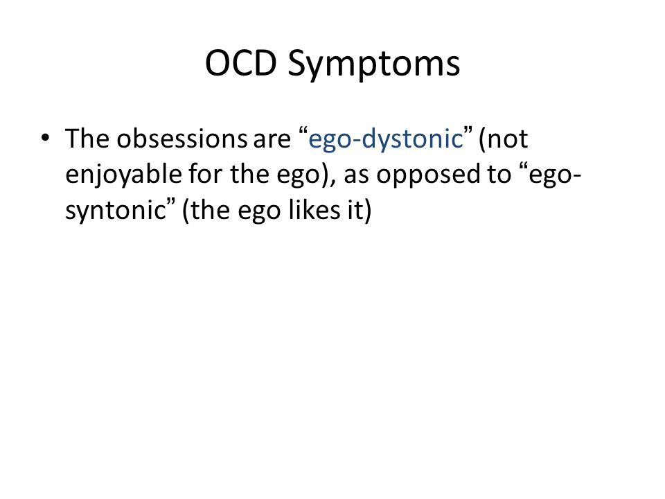 OCD Symptoms The obsessions are ego-dystonic (not enjoyable for the ego), as opposed to ego-syntonic (the ego likes it)