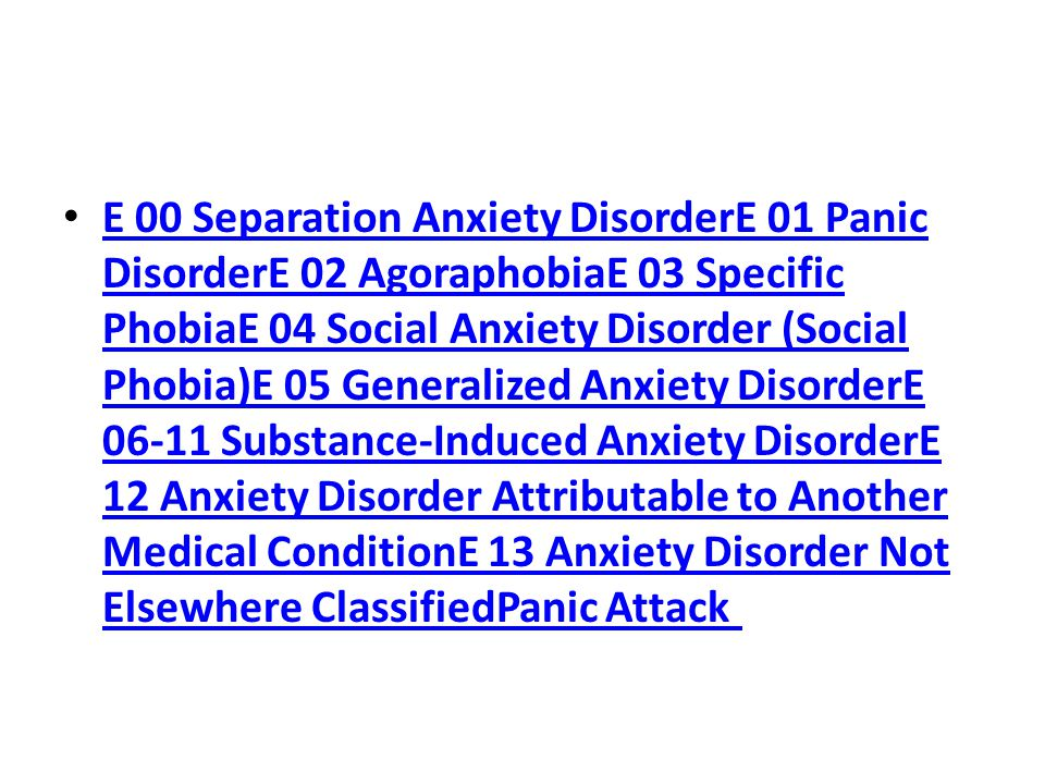 E 00 Separation Anxiety DisorderE 01 Panic DisorderE 02 AgoraphobiaE 03 Specific PhobiaE 04 Social Anxiety Disorder (Social Phobia)E 05 Generalized Anxiety DisorderE 06-11 Substance-Induced Anxiety DisorderE 12 Anxiety Disorder Attributable to Another Medical ConditionE 13 Anxiety Disorder Not Elsewhere ClassifiedPanic Attack