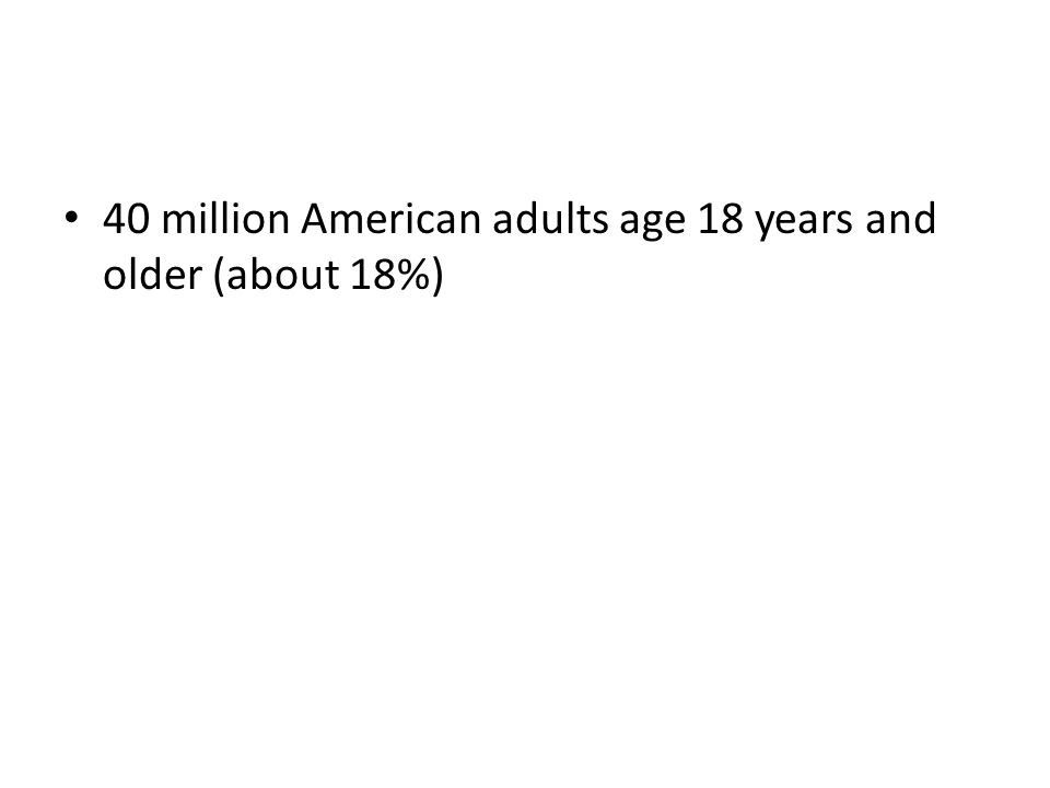 40 million American adults age 18 years and older (about 18%)