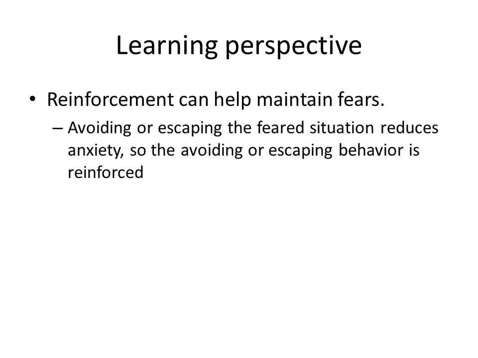 Learning perspective Reinforcement can help maintain fears.