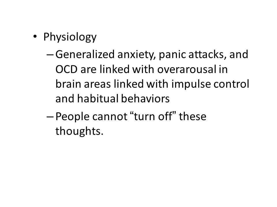 Physiology Generalized anxiety, panic attacks, and OCD are linked with overarousal in brain areas linked with impulse control and habitual behaviors.