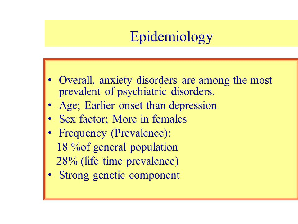 Epidemiology Overall, anxiety disorders are among the most prevalent of psychiatric disorders. Age; Earlier onset than depression.