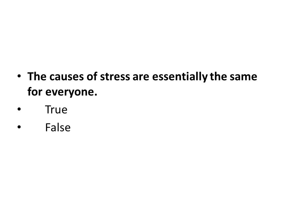The causes of stress are essentially the same for everyone. True False