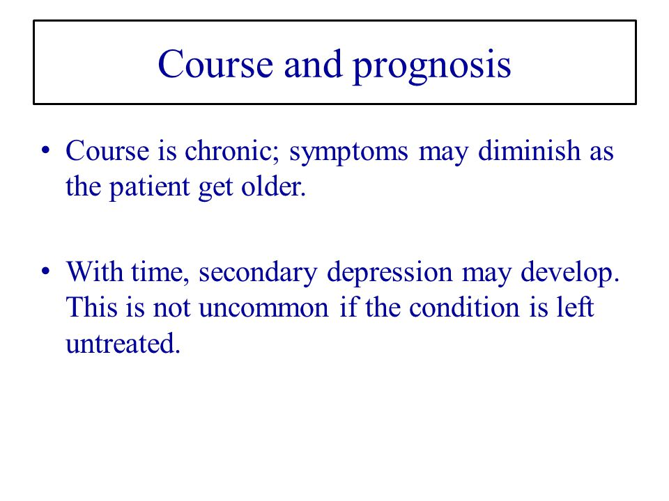 Course and prognosis Course is chronic; symptoms may diminish as the patient get older.