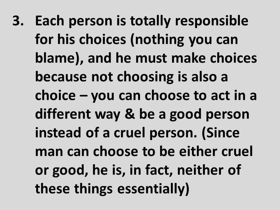 Each person is totally responsible for his choices (nothing you can blame), and he must make choices because not choosing is also a choice – you can choose to act in a different way & be a good person instead of a cruel person.