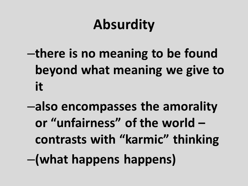 Absurdity there is no meaning to be found beyond what meaning we give to it.