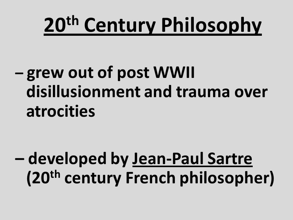 20th Century Philosophy – grew out of post WWII disillusionment and trauma over atrocities.