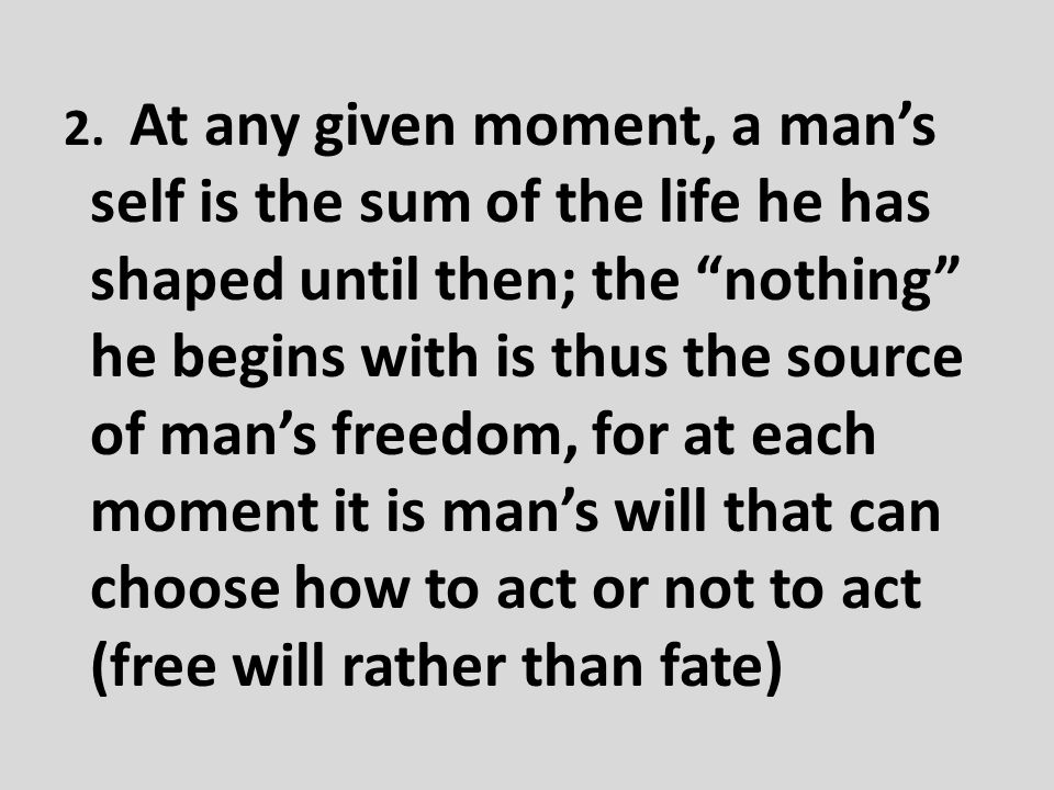 2. At any given moment, a man's self is the sum of the life he has shaped until then; the nothing he begins with is thus the source of man's freedom, for at each moment it is man's will that can choose how to act or not to act (free will rather than fate)