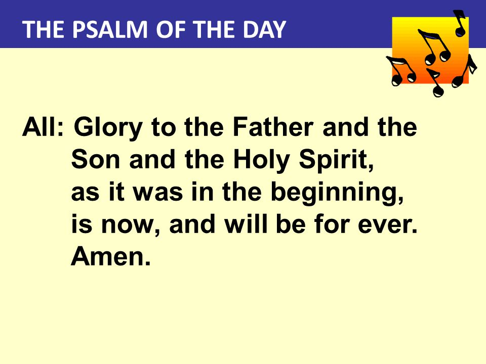 THE PSALM OF THE DAY All: Glory to the Father and the Son and the Holy Spirit, as it was in the beginning,