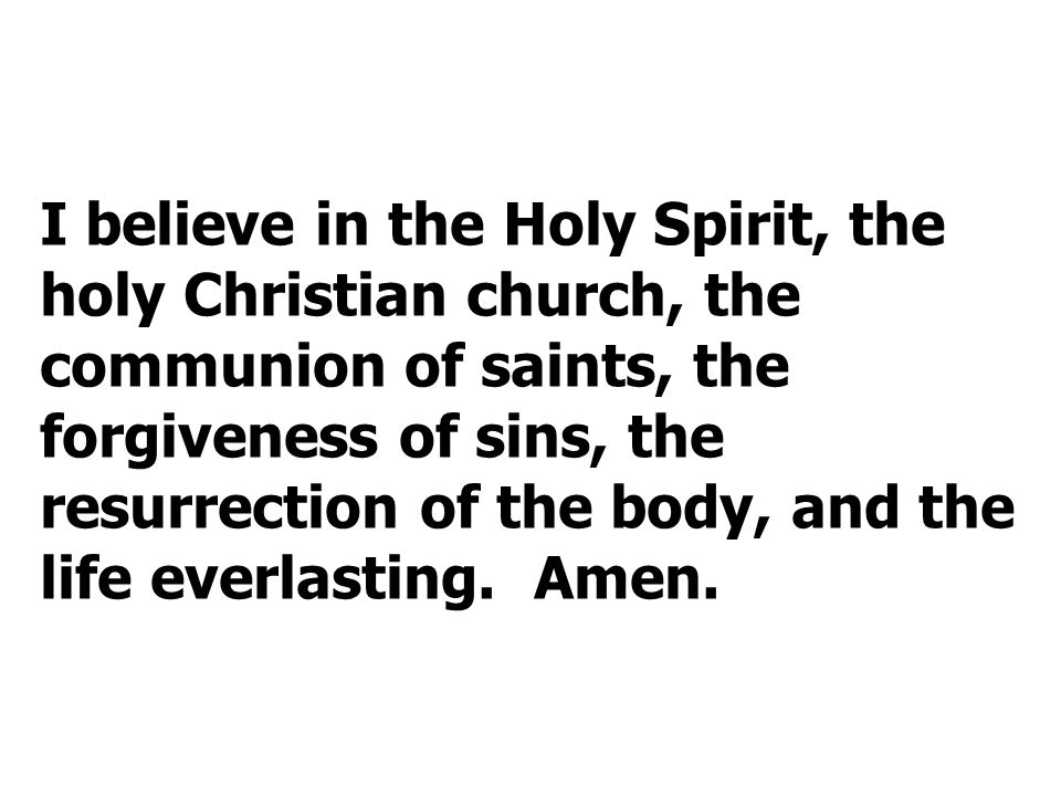 I believe in the Holy Spirit, the holy Christian church, the communion of saints, the forgiveness of sins, the resurrection of the body, and the life everlasting.