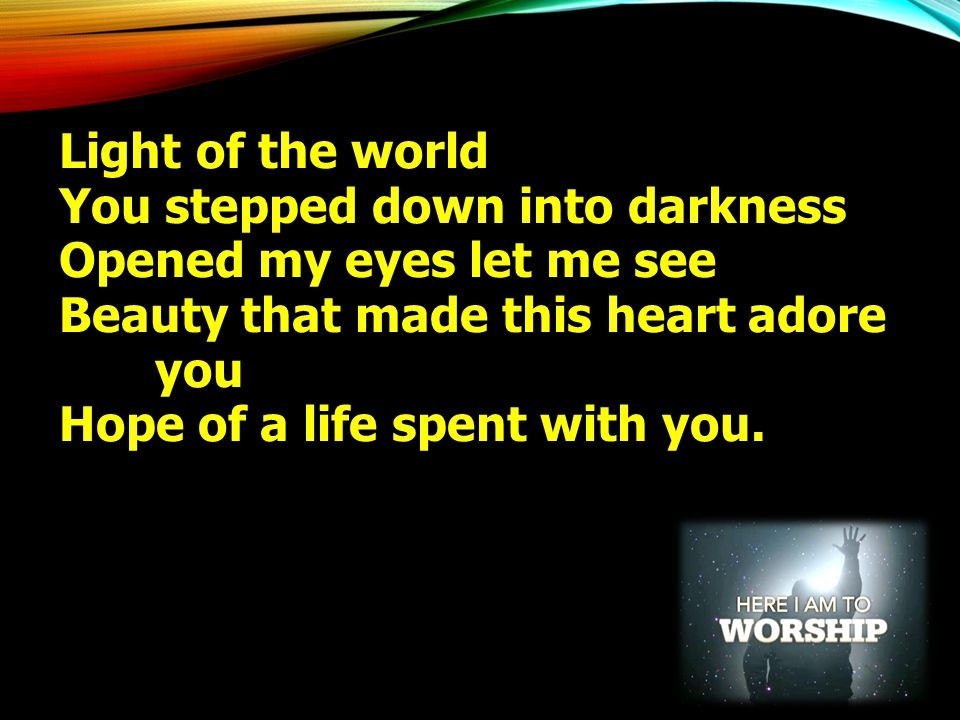 Light of the world You stepped down into darkness. Opened my eyes let me see. Beauty that made this heart adore you.