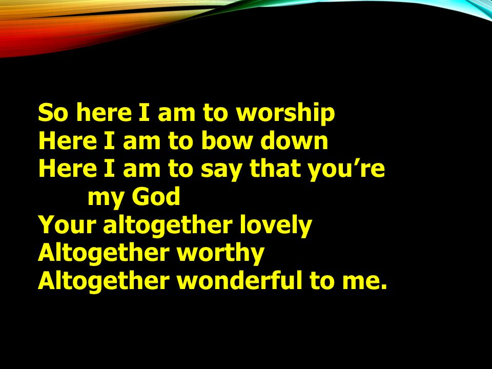 So here I am to worship Here I am to bow down. Here I am to say that you're. my God. Your altogether lovely.