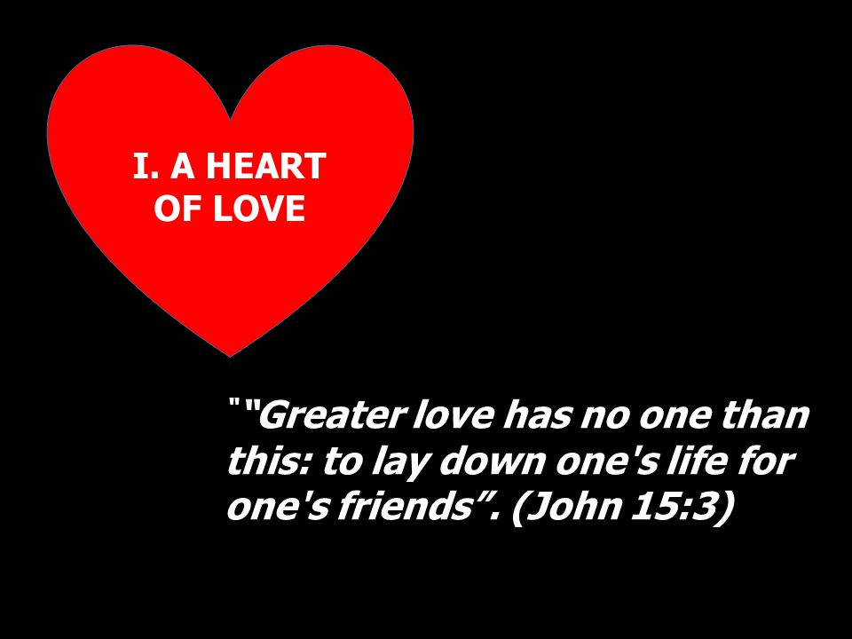 I. A HEART OF LOVE Greater love has no one than this: to lay down one s life for one s friends .