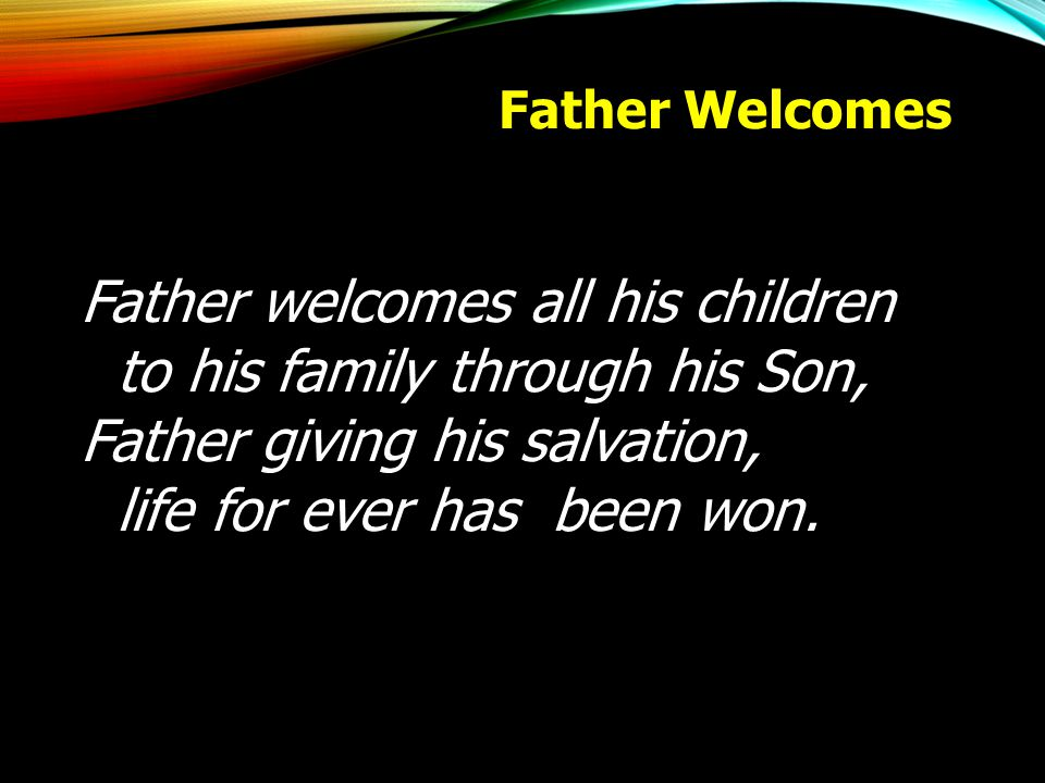 Father welcomes all his children to his family through his Son,