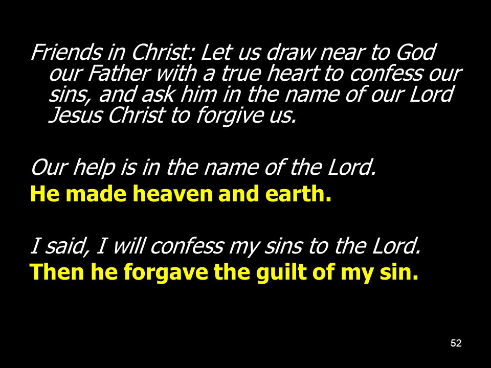 Friends in Christ: Let us draw near to God our Father with a true heart to confess our sins, and ask him in the name of our Lord Jesus Christ to forgive us.
