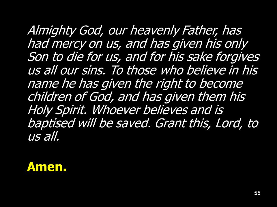 Almighty God, our heavenly Father, has had mercy on us, and has given his only Son to die for us, and for his sake forgives us all our sins. To those who believe in his name he has given the right to become children of God, and has given them his Holy Spirit. Whoever believes and is baptised will be saved. Grant this, Lord, to us all.