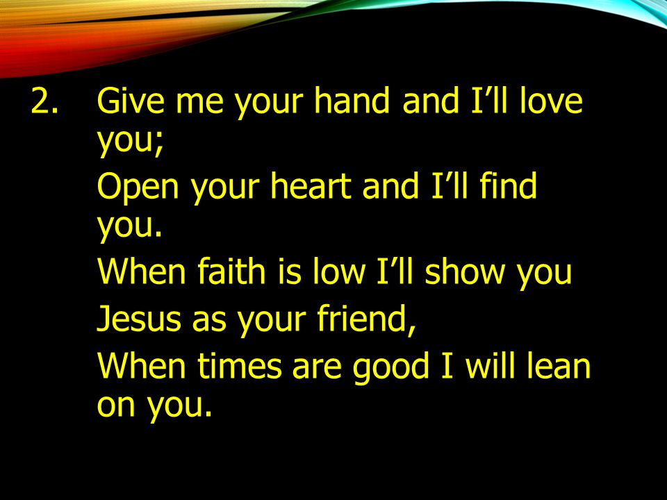 2. Give me your hand and I'll love you;