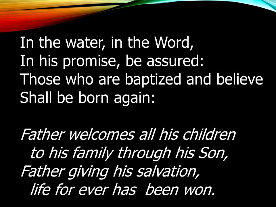 In the water, in the Word, In his promise, be assured: Those who are baptized and believe. Shall be born again: