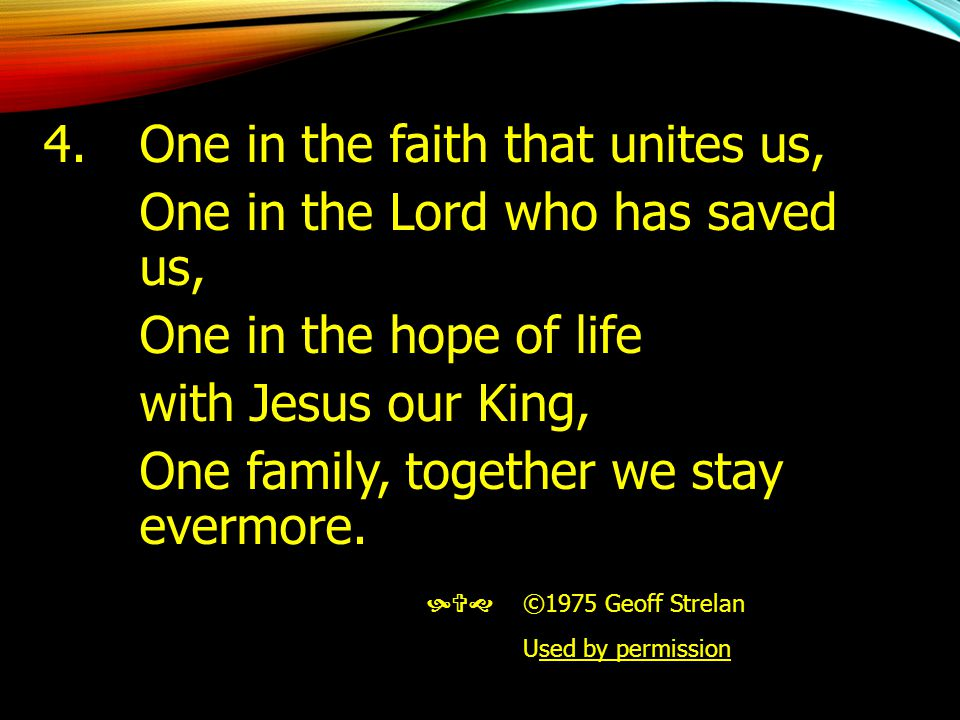 4. One in the faith that unites us, One in the Lord who has saved us,