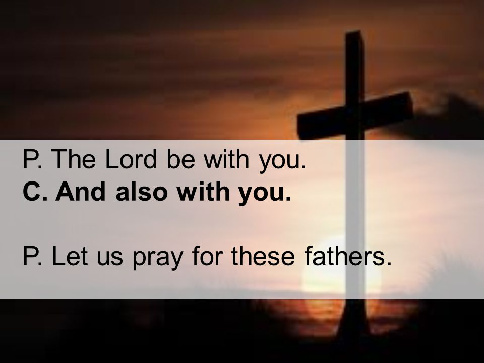 P. The Lord be with you. C. And also with you. P. Let us pray for these fathers.