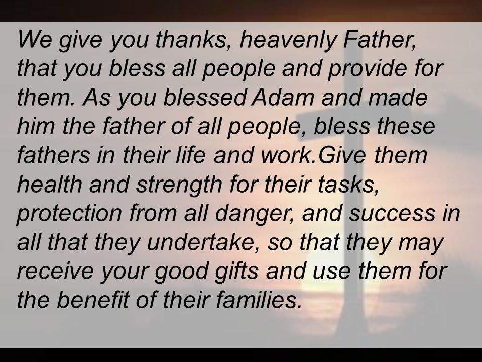 We give you thanks, heavenly Father, that you bless all people and provide for them.