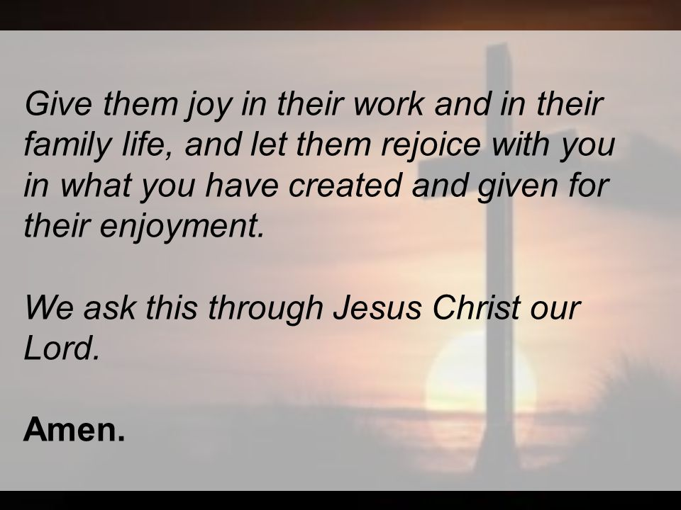 Give them joy in their work and in their family life, and let them rejoice with you in what you have created and given for their enjoyment.