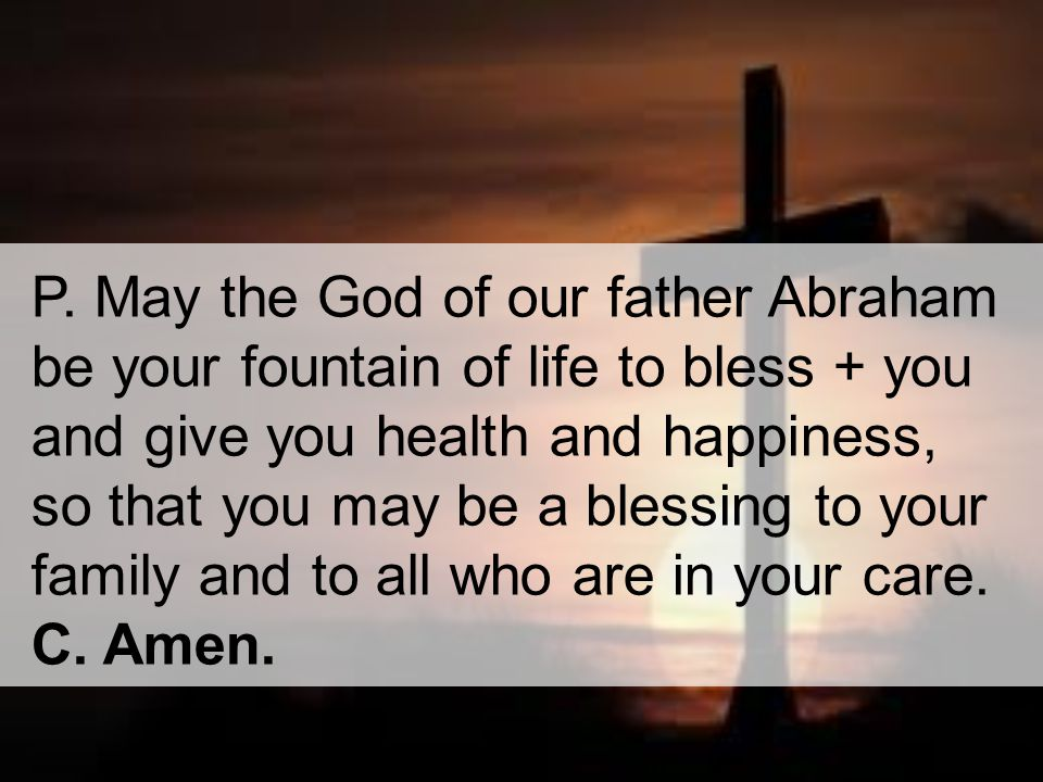 P. May the God of our father Abraham be your fountain of life to bless + you and give you health and happiness, so that you may be a blessing to your family and to all who are in your care.