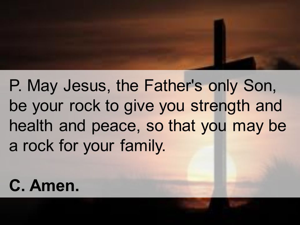 P. May Jesus, the Father s only Son, be your rock to give you strength and health and peace, so that you may be a rock for your family.