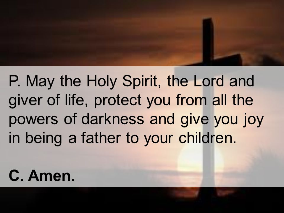 P. May the Holy Spirit, the Lord and giver of life, protect you from all the powers of darkness and give you joy in being a father to your children.