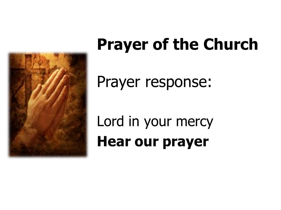 Prayer of the Church Prayer response: Lord in your mercy