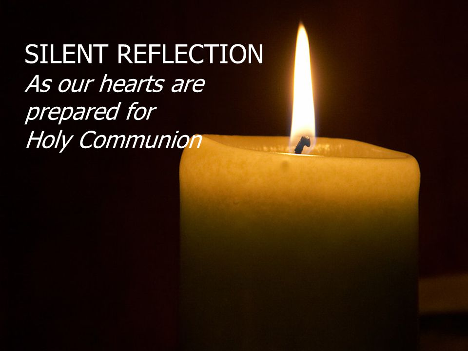 SILENT REFLECTION As our hearts are prepared for Holy Communion