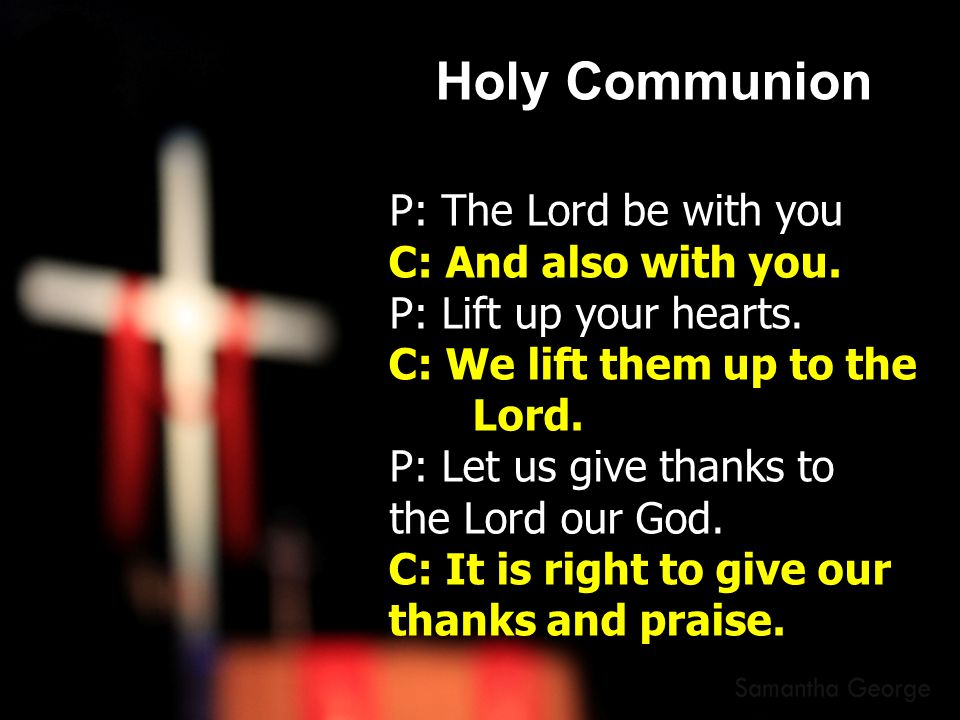 Holy Communion P: The Lord be with you C: And also with you.