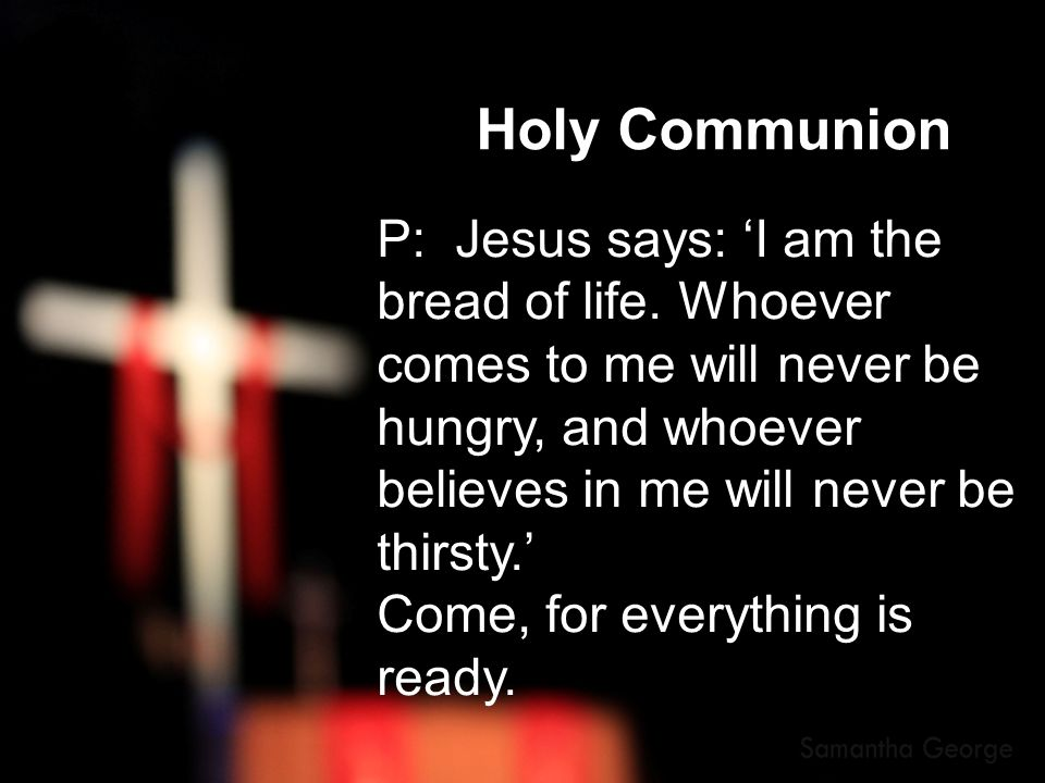 Holy Communion P: Jesus says: 'I am the bread of life. Whoever comes to me will never be.