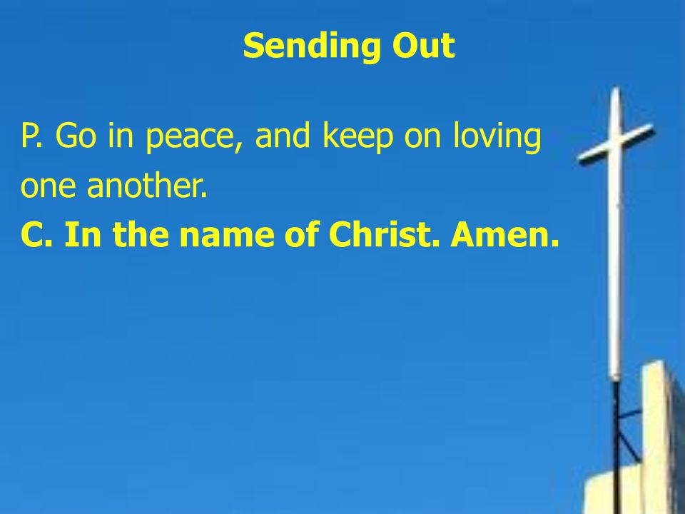 Sending Out P. Go in peace, and keep on loving one another. C. In the name of Christ. Amen.