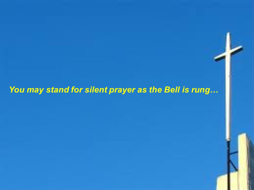 You may stand for silent prayer as the Bell is rung…